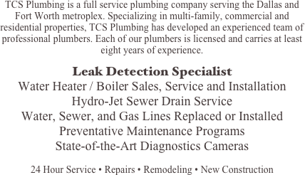 TCS Plumbing is a full service plumbing company serving the Dallas and Fort Worth metroplex. Specializing in multi-family, commercial and residential properties, TCS Plumbing has developed an experienced team of professional plumbers. Each of our plumbers is licensed and carries at least eight years of experience.